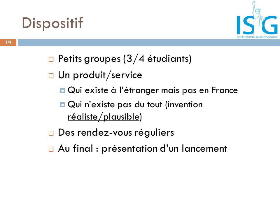 Dispositif Petits groupes (3/4 étudiants) Un produit/service Qui existe à létranger mais pas en France Qui nexiste pas du tout (invention réaliste/pla