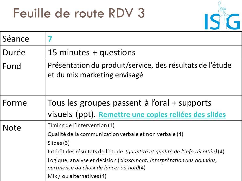 Feuille de route RDV 3 Séance7 Durée15 minutes + questions Fond Présentation du produit/service, des résultats de létude et du mix marketing envisagé
