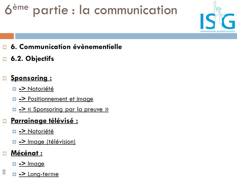 6. Communication évènementielle 6.2. Objectifs Sponsoring : -> Notoriété -> Positionnement et image -> « Sponsoring par la preuve » Parrainage télévis