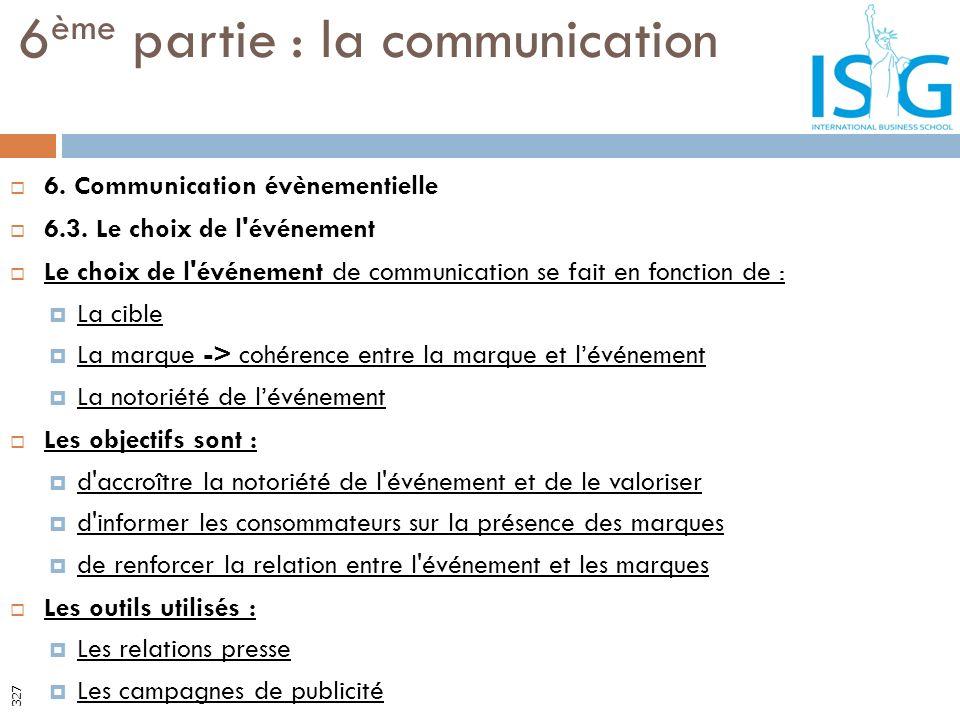 6. Communication évènementielle 6.3. Le choix de l'événement Le choix de l'événement de communication se fait en fonction de : La cible La marque -> c