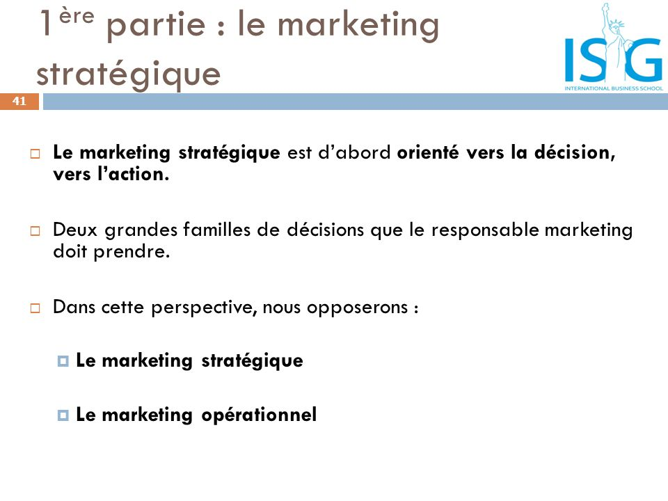 Le marketing stratégique est dabord orienté vers la décision, vers laction. Deux grandes familles de décisions que le responsable marketing doit prend