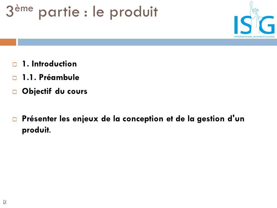 1. Introduction 1.1. Préambule Objectif du cours Présenter les enjeux de la conception et de la gestion d'un produit. 3 ème partie : le produit 52