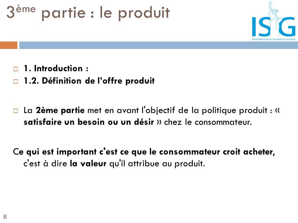 1. Introduction : 1.2. Définition de loffre produit La 2ème partie met en avant l'objectif de la politique produit : « satisfaire un besoin ou un dési