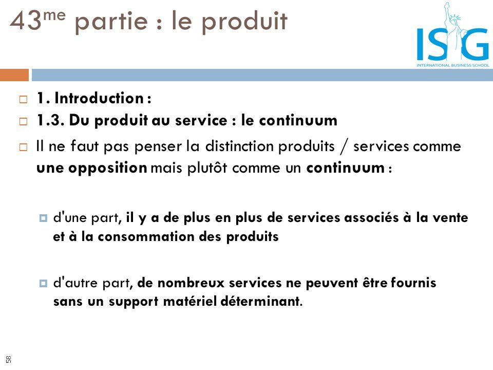 1. Introduction : 1.3. Du produit au service : le continuum Il ne faut pas penser la distinction produits / services comme une opposition mais plutôt