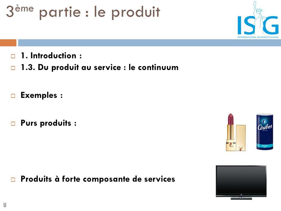 1. Introduction : 1.3. Du produit au service : le continuum Exemples : Purs produits : Produits à forte composante de services 3 ème partie : le produ