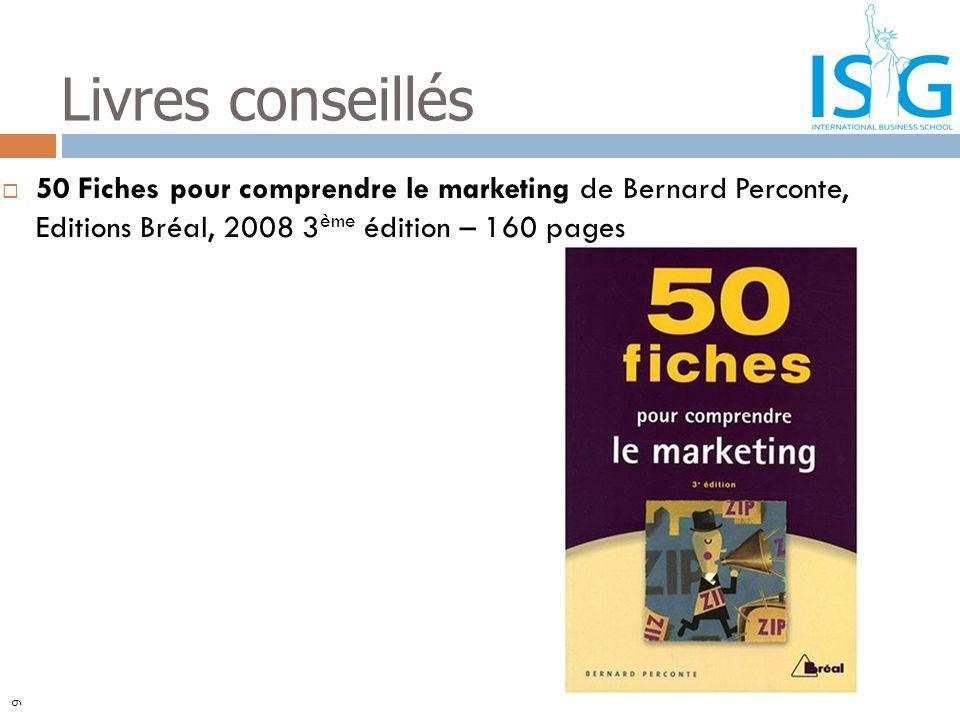 50 Fiches pour comprendre le marketing de Bernard Perconte, Editions Bréal, 2008 3 ème édition – 160 pages Livres conseillés 9