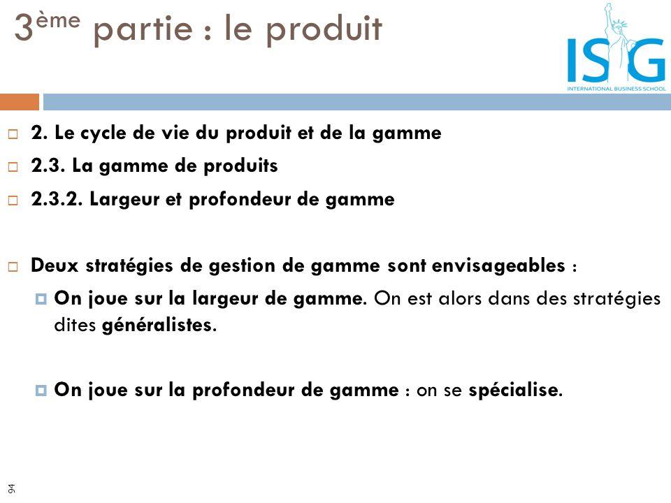 2. Le cycle de vie du produit et de la gamme 2.3. La gamme de produits 2.3.2. Largeur et profondeur de gamme Deux stratégies de gestion de gamme sont