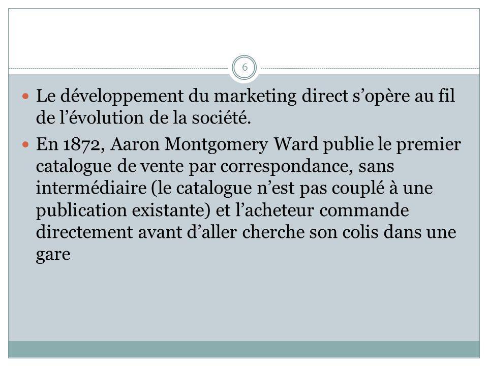6 Le développement du marketing direct sopère au fil de lévolution de la société. En 1872, Aaron Montgomery Ward publie le premier catalogue de vente