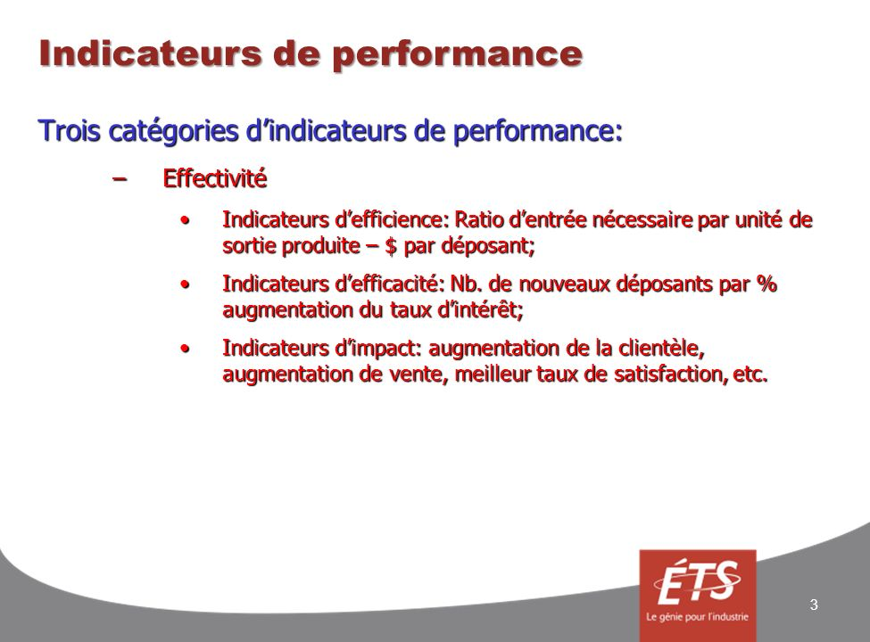 Indicateurs de performance 3 Trois catégories dindicateurs de performance: –Effectivité Indicateurs defficience: Ratio dentrée nécessaire par unité de