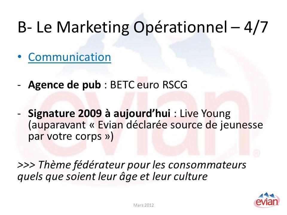 B- Le Marketing Opérationnel – 4/7 Communication -Agence de pub : BETC euro RSCG -Signature 2009 à aujourdhui : Live Young (auparavant « Evian déclarée source de jeunesse par votre corps ») >>> Thème fédérateur pour les consommateurs quels que soient leur âge et leur culture Mars 2012