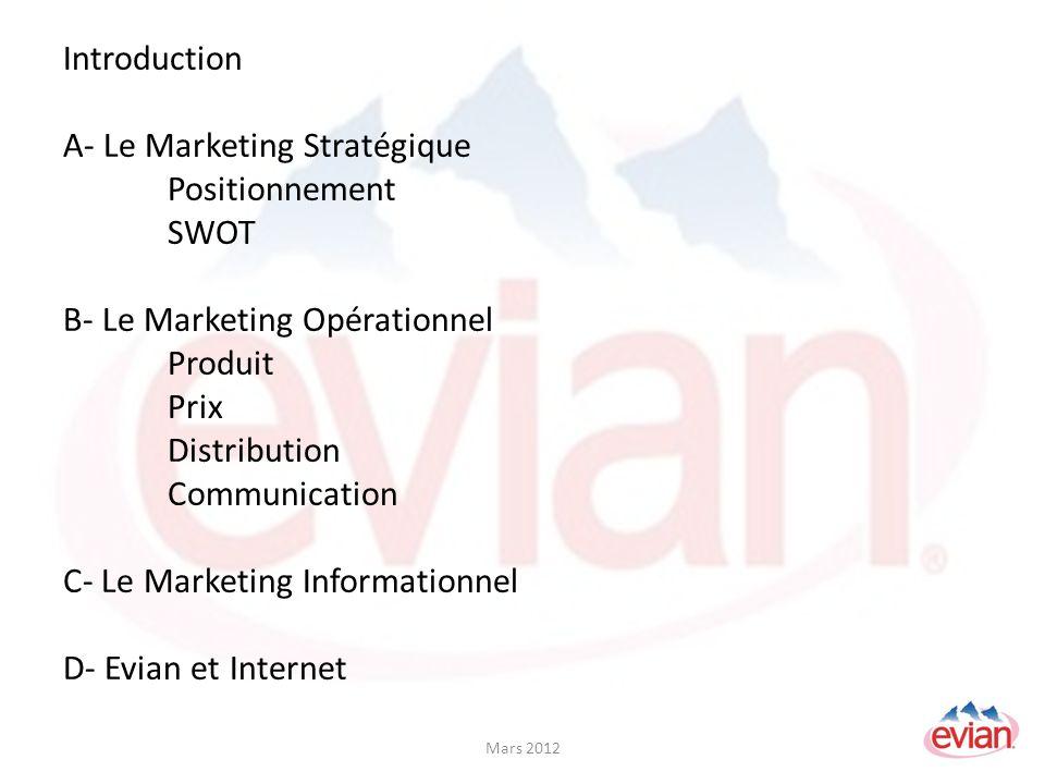 Introduction A- Le Marketing Stratégique Positionnement SWOT B- Le Marketing Opérationnel Produit Prix Distribution Communication C- Le Marketing Informationnel D- Evian et Internet Mars 2012