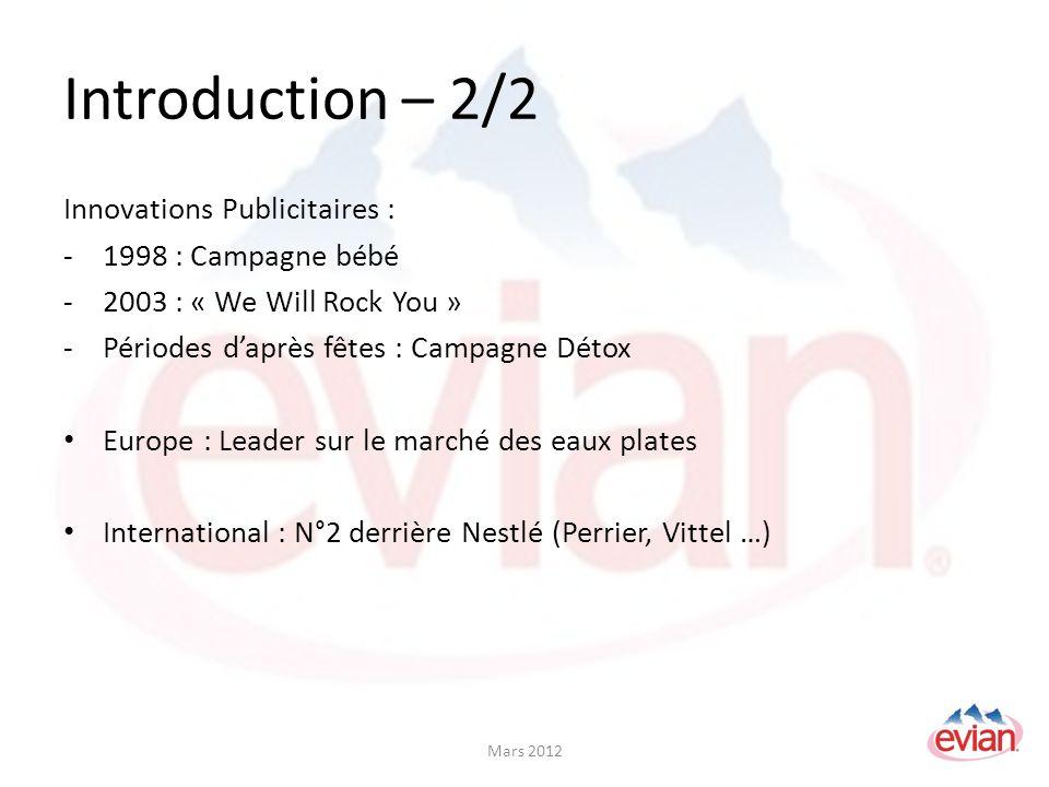 Introduction – 2/2 Innovations Publicitaires : -1998 : Campagne bébé -2003 : « We Will Rock You » -Périodes daprès fêtes : Campagne Détox Europe : Leader sur le marché des eaux plates International : N°2 derrière Nestlé (Perrier, Vittel …) Mars 2012