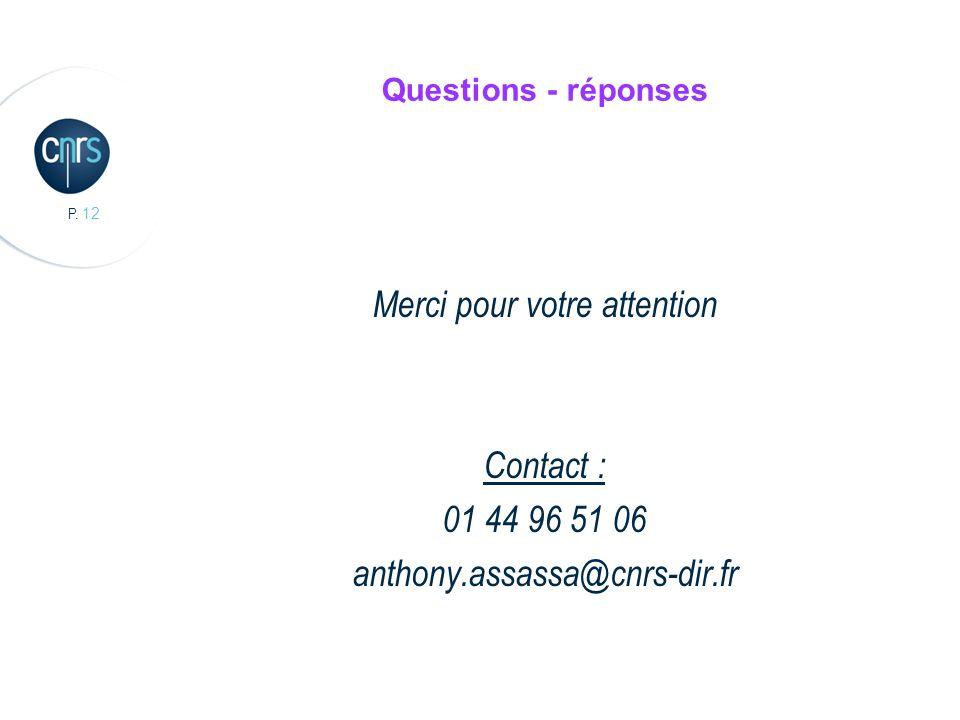 P. 12 Questions - réponses Merci pour votre attention Contact : 01 44 96 51 06 anthony.assassa@cnrs-dir.fr