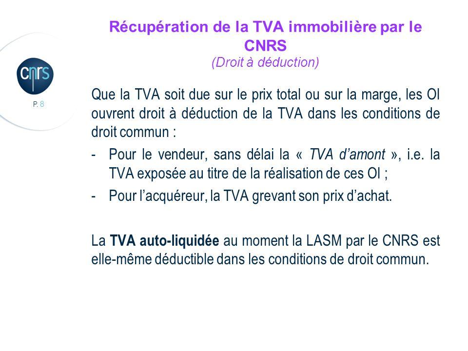 P. 8 Récupération de la TVA immobilière par le CNRS (Droit à déduction) Que la TVA soit due sur le prix total ou sur la marge, les OI ouvrent droit à
