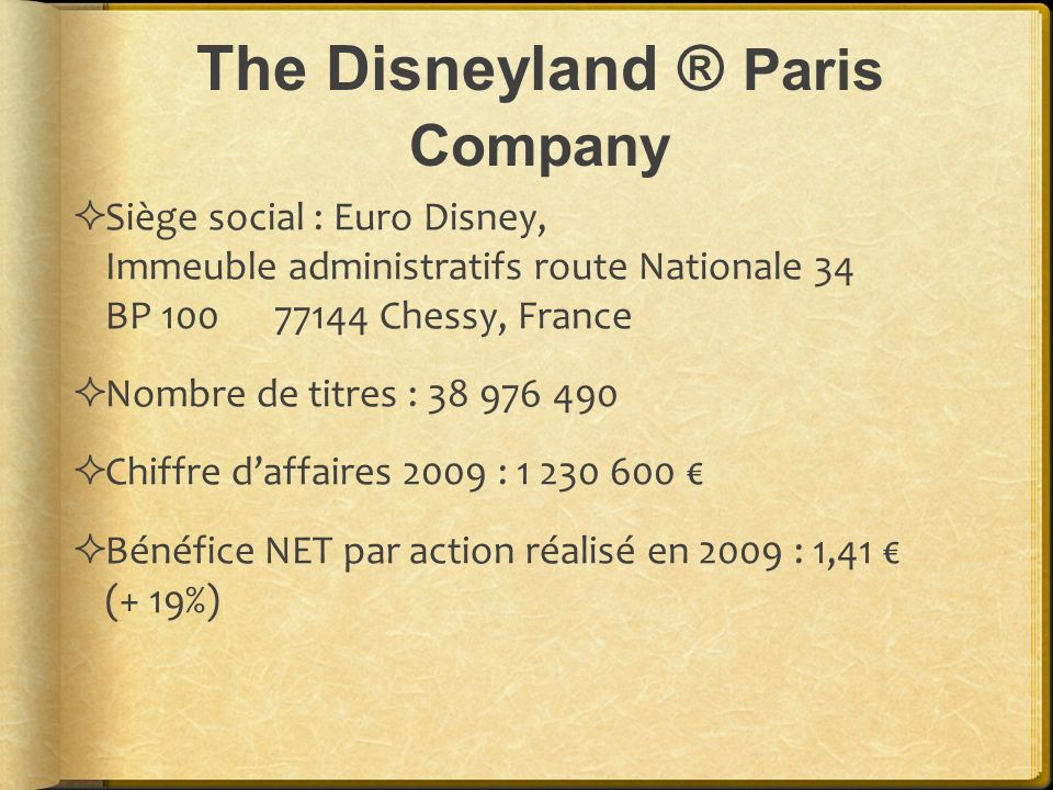 The Disneyland ® Paris Company Siège social : Euro Disney, Immeuble administratifs route Nationale 34 BP 100 77144 Chessy, France Nombre de titres : 38 976 490 Chiffre daffaires 2009 : 1 230 600 Bénéfice NET par action réalisé en 2009 : 1,41 (+ 19%)
