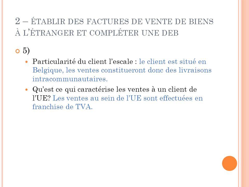 2 – ÉTABLIR DES FACTURES DE VENTE DE BIENS À L ÉTRANGER ET COMPLÉTER UNE DEB 5) Particularité du client lescale : le client est situé en Belgique, les
