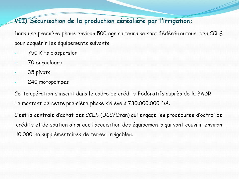 VII) Sécurisation de la production céréalière par lirrigation: Dans une première phase environ 500 agriculteurs se sont fédérés autour des CCLS pour acquérir les équipements suivants : - 750 Kits daspersion - 70 enrouleurs - 35 pivots - 240 motopompes Cette opération sinscrit dans le cadre de crédits Fédératifs auprès de la BADR Le montant de cette première phase sélève à 730.000.000 DA.