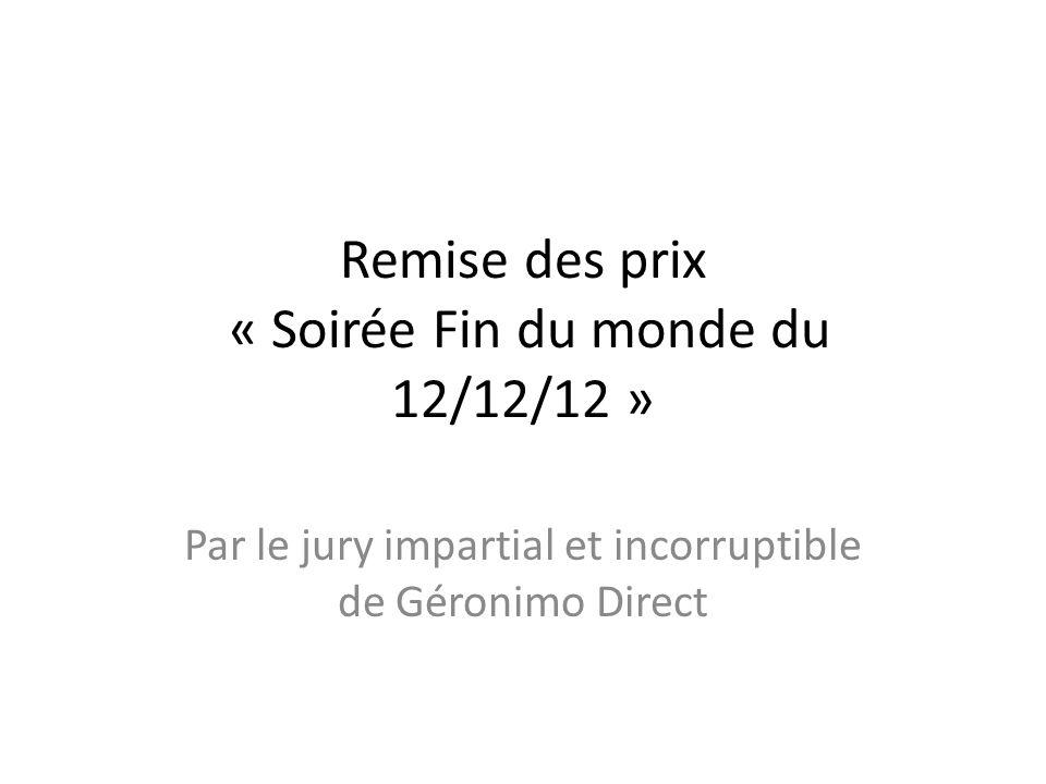 Remise des prix « Soirée Fin du monde du 12/12/12 » Par le jury impartial et incorruptible de Géronimo Direct