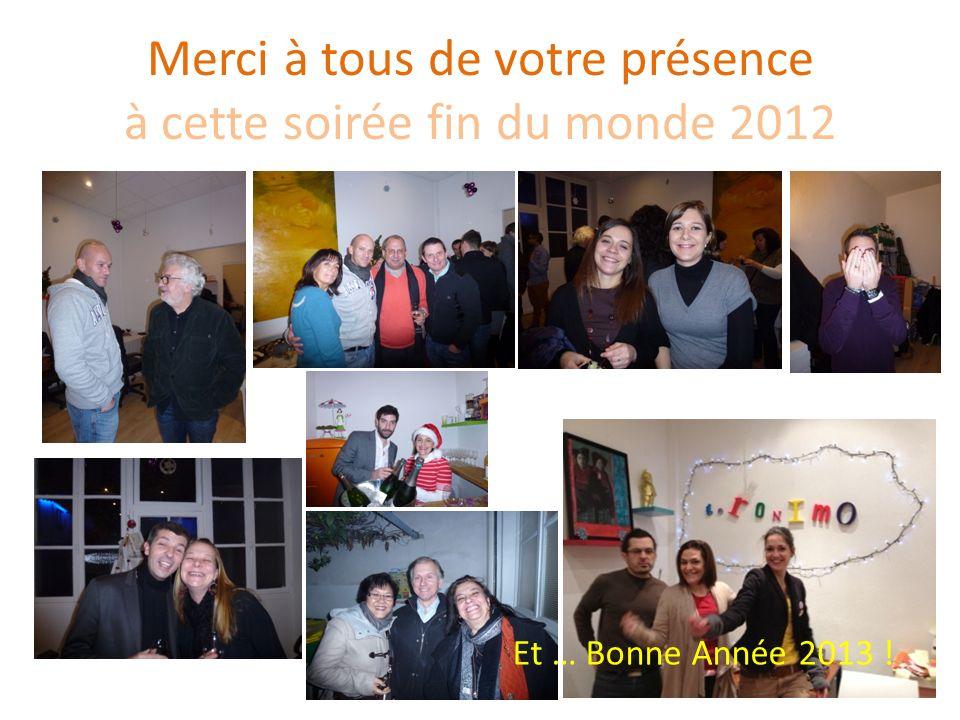 Merci à tous de votre présence à cette soirée fin du monde 2012 Et … Bonne Année 2013 !
