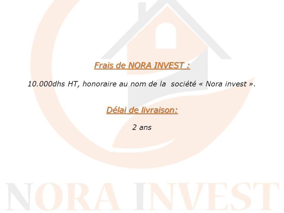 Frais de NORA INVEST : Délai de livraison: Frais de NORA INVEST : 10.000dhs HT, honoraire au nom de la société « Nora invest ». Délai de livraison: 2