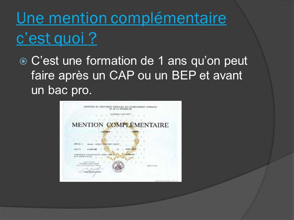 Une mention complémentaire cest quoi ? Cest une formation de 1 ans quon peut faire après un CAP ou un BEP et avant un bac pro.