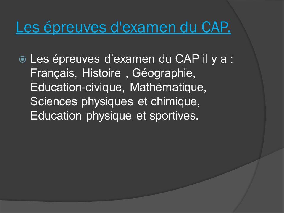 Les épreuves d'examen du CAP. Les épreuves dexamen du CAP il y a : Français, Histoire, Géographie, Education-civique, Mathématique, Sciences physiques