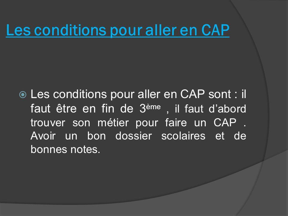 Les conditions pour aller en CAP Les conditions pour aller en CAP sont : il faut être en fin de 3 ème, il faut dabord trouver son métier pour faire un