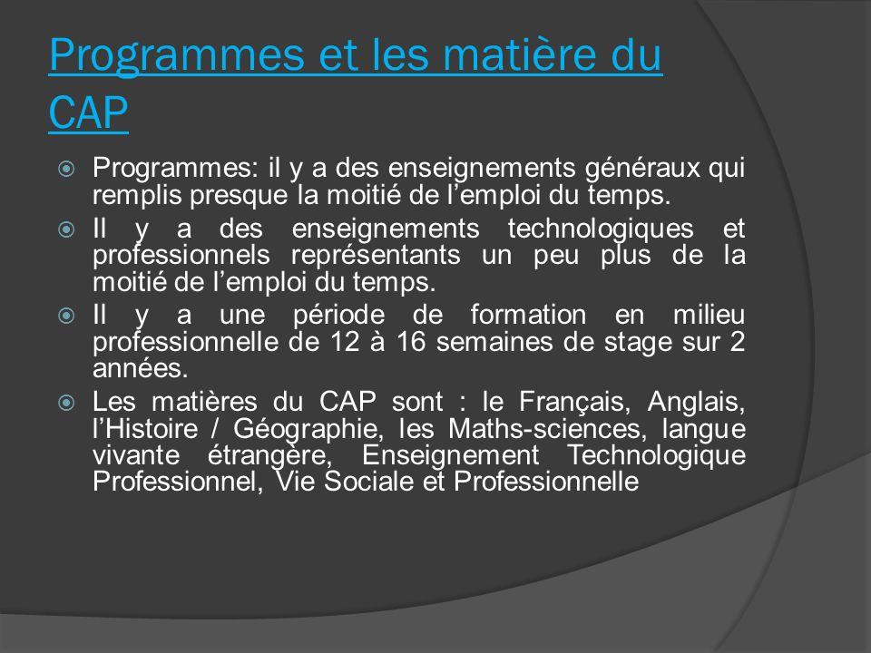 Programmes et les matière du CAP Programmes: il y a des enseignements généraux qui remplis presque la moitié de lemploi du temps. Il y a des enseignem