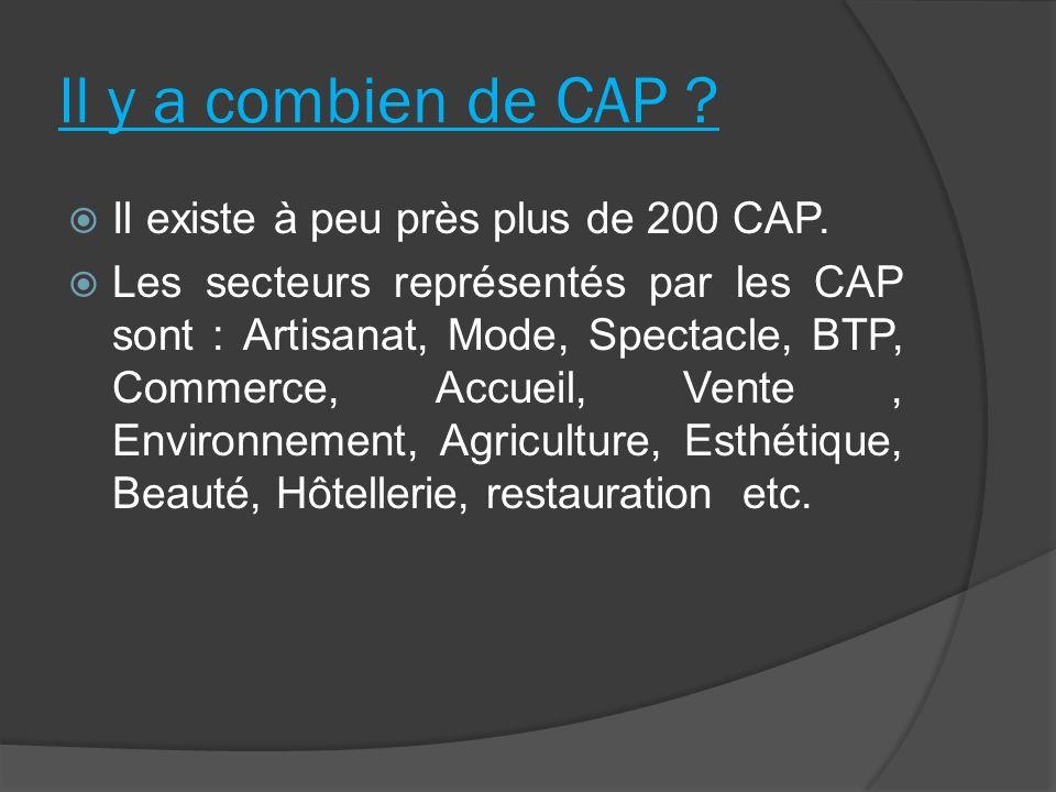 Il y a combien de CAP ? Il existe à peu près plus de 200 CAP. Les secteurs représentés par les CAP sont : Artisanat, Mode, Spectacle, BTP, Commerce, A