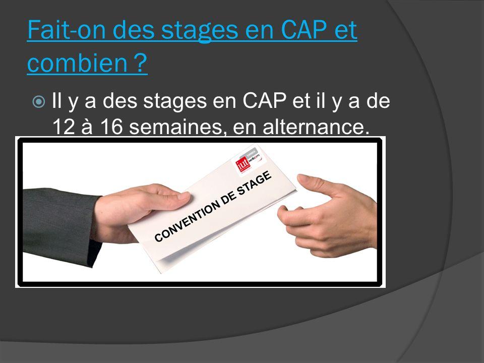 Fait-on des stages en CAP et combien ? Il y a des stages en CAP et il y a de 12 à 16 semaines, en alternance.
