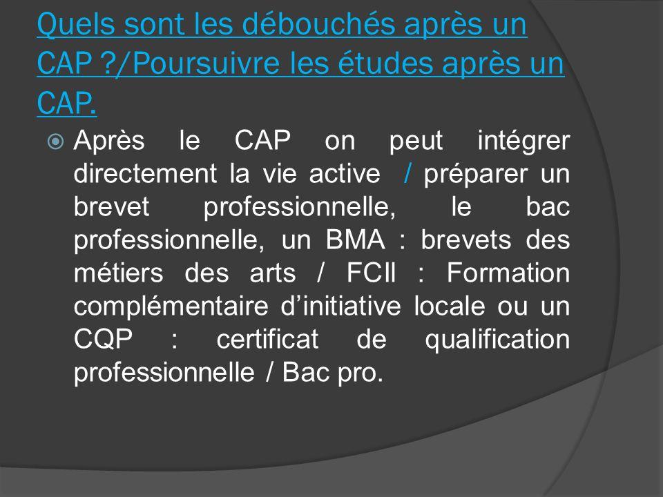Quels sont les débouchés après un CAP ?/Poursuivre les études après un CAP. Après le CAP on peut intégrer directement la vie active / préparer un brev