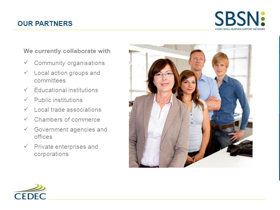 OUR PARTNERS We currently collaborate with Community organisations Local action groups and committees Educational institutions Public institutions Local trade associations Chambers of commerce Government agencies and offices Private enterprises and corporations