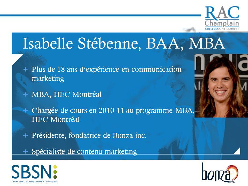Isabelle Stébenne, BAA, MBA Plus de 18 ans dexpérience en communication marketing MBA, HEC Montréal Chargée de cours en 2010-11 au programme MBA, HEC Montréal Présidente, fondatrice de Bonza inc.
