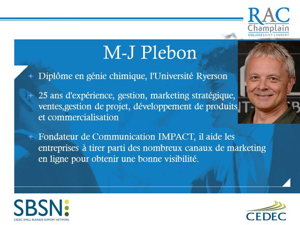 M-J Plebon Diplôme en génie chimique, l Université Ryerson 25 ans d expérience, gestion, marketing stratégique, ventes,gestion de projet, développement de produits et commercialisation Fondateur de Communication IMPACT, il aide les entreprises à tirer parti des nombreux canaux de marketing en ligne pour obtenir une bonne visibilité.