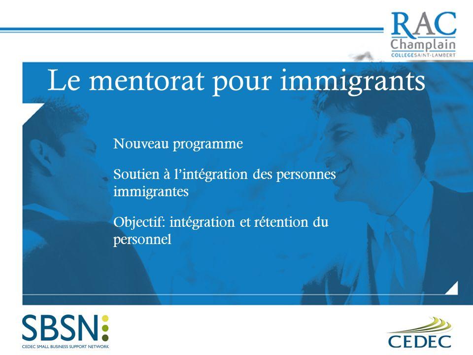 Le mentorat pour immigrants Nouveau programme Soutien à lintégration des personnes immigrantes Objectif: intégration et rétention du personnel