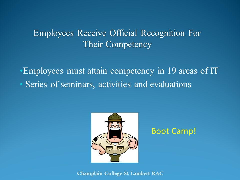 Employees must attain competency in 19 areas of IT Series of seminars, activities and evaluations Champlain College-St Lambert RAC Boot Camp! Employee