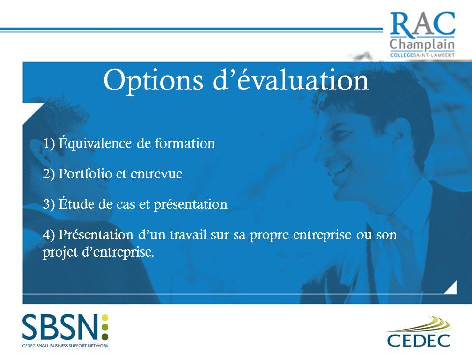 Options dévaluation 1) Équivalence de formation 2) Portfolio et entrevue 3) Étude de cas et présentation 4) Présentation dun travail sur sa propre entreprise ou son projet dentreprise.