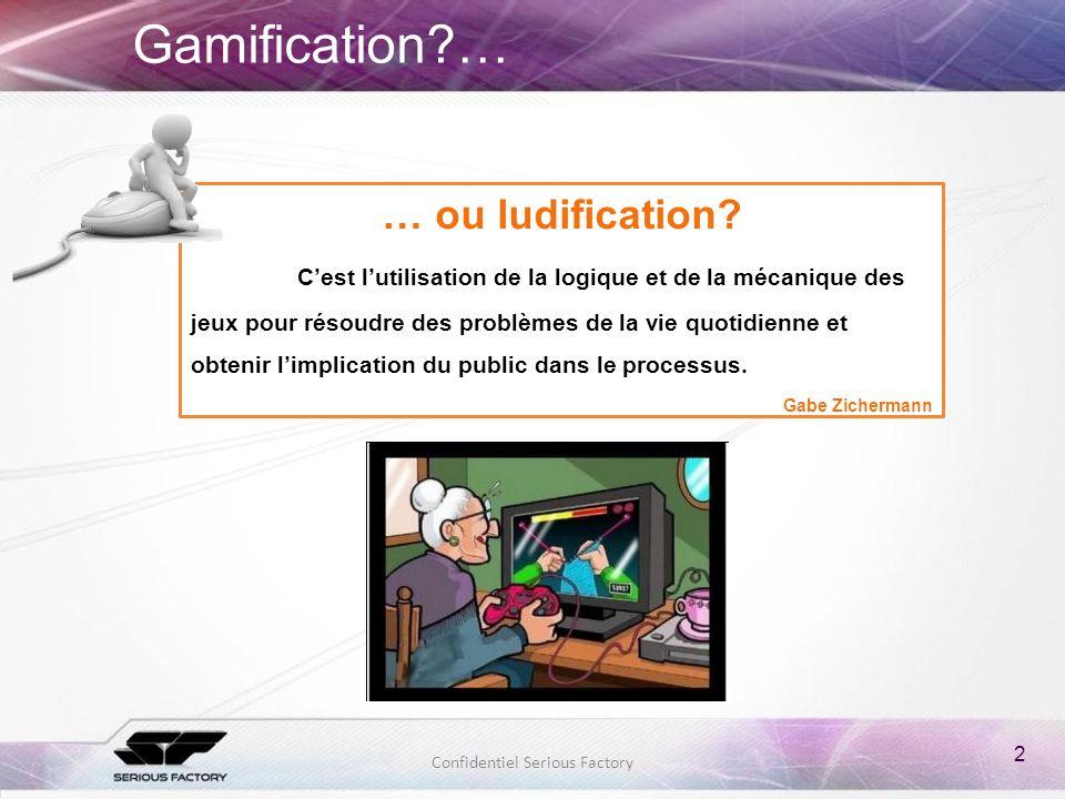2 Confidentiel Serious Factory Gamification?… … ou ludification? Cest lutilisation de la logique et de la mécanique des jeux pour résoudre des problèm