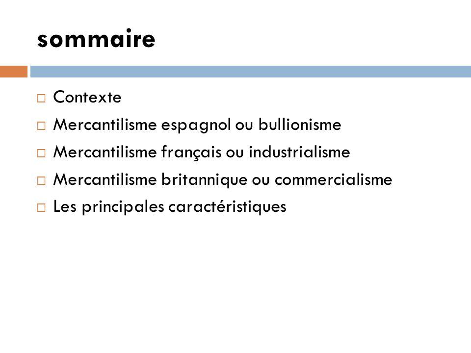 sommaire Contexte Mercantilisme espagnol ou bullionisme Mercantilisme français ou industrialisme Mercantilisme britannique ou commercialisme Les principales caractéristiques