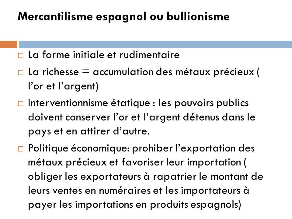 Mercantilisme espagnol ou bullionisme La forme initiale et rudimentaire La richesse = accumulation des métaux précieux ( lor et largent) Interventionn