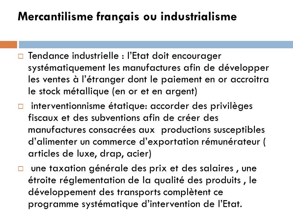 Mercantilisme français ou industrialisme Tendance industrielle : lEtat doit encourager systématiquement les manufactures afin de développer les ventes