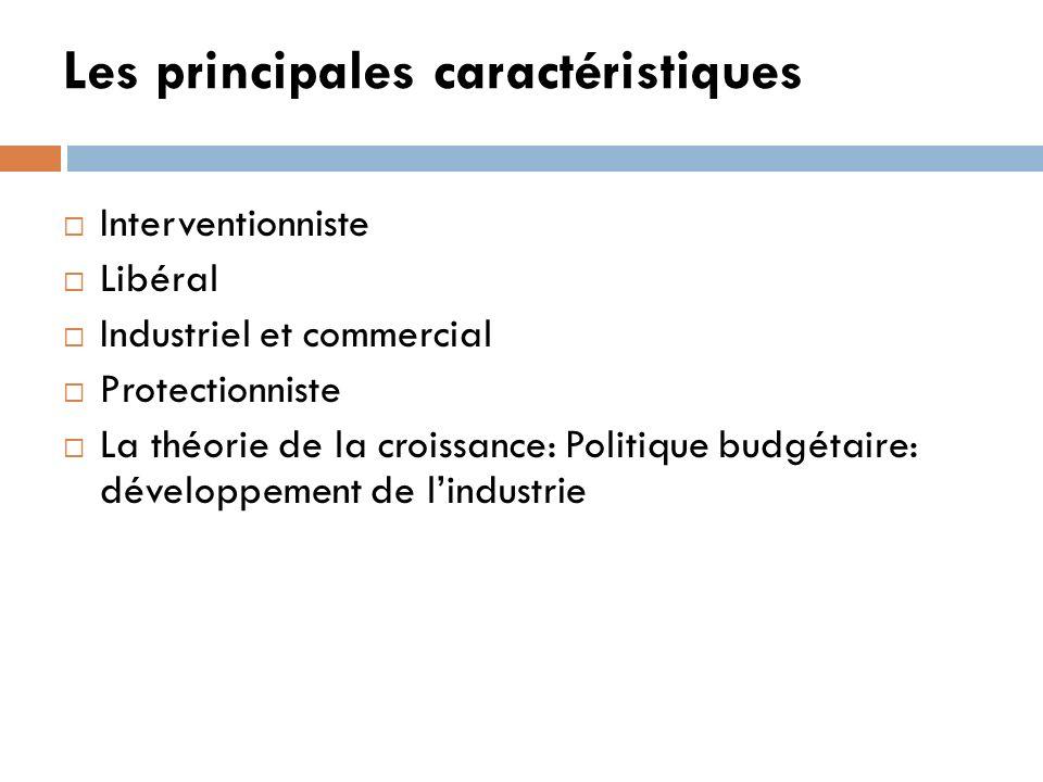 Les principales caractéristiques Interventionniste Libéral Industriel et commercial Protectionniste La théorie de la croissance: Politique budgétaire: développement de lindustrie