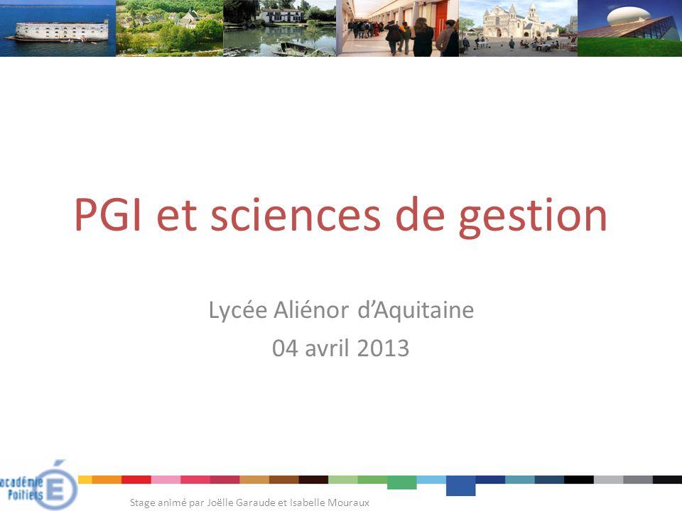 PGI et sciences de gestion Lycée Aliénor dAquitaine 04 avril 2013 Stage animé par Joëlle Garaude et Isabelle Mouraux