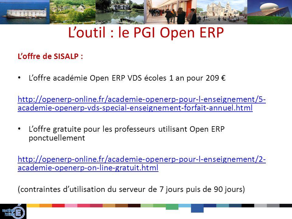 Loutil : le PGI Open ERP Loffre de SISALP : Loffre académie Open ERP VDS écoles 1 an pour 209 http://openerp-online.fr/academie-openerp-pour-l-enseignement/5- academie-openerp-vds-special-enseignement-forfait-annuel.html Loffre gratuite pour les professeurs utilisant Open ERP ponctuellement http://openerp-online.fr/academie-openerp-pour-l-enseignement/2- academie-openerp-on-line-gratuit.html (contraintes dutilisation du serveur de 7 jours puis de 90 jours)