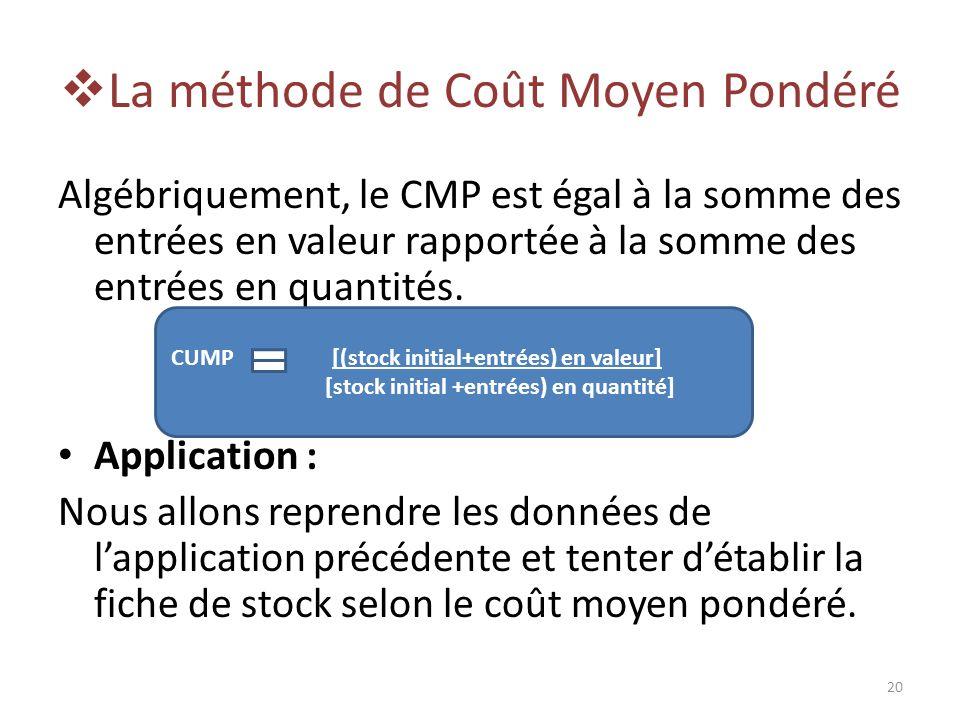 La méthode de Coût Moyen Pondéré Algébriquement, le CMP est égal à la somme des entrées en valeur rapportée à la somme des entrées en quantités. Appli