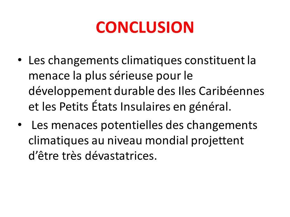 CONCLUSION Les changements climatiques constituent la menace la plus sérieuse pour le développement durable des Iles Caribéennes et les Petits États Insulaires en général.