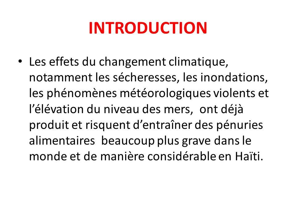 INTRODUCTION Les effets du changement climatique, notamment les sécheresses, les inondations, les phénomènes météorologiques violents et lélévation du niveau des mers, ont déjà produit et risquent dentraîner des pénuries alimentaires beaucoup plus grave dans le monde et de manière considérable en Haïti.