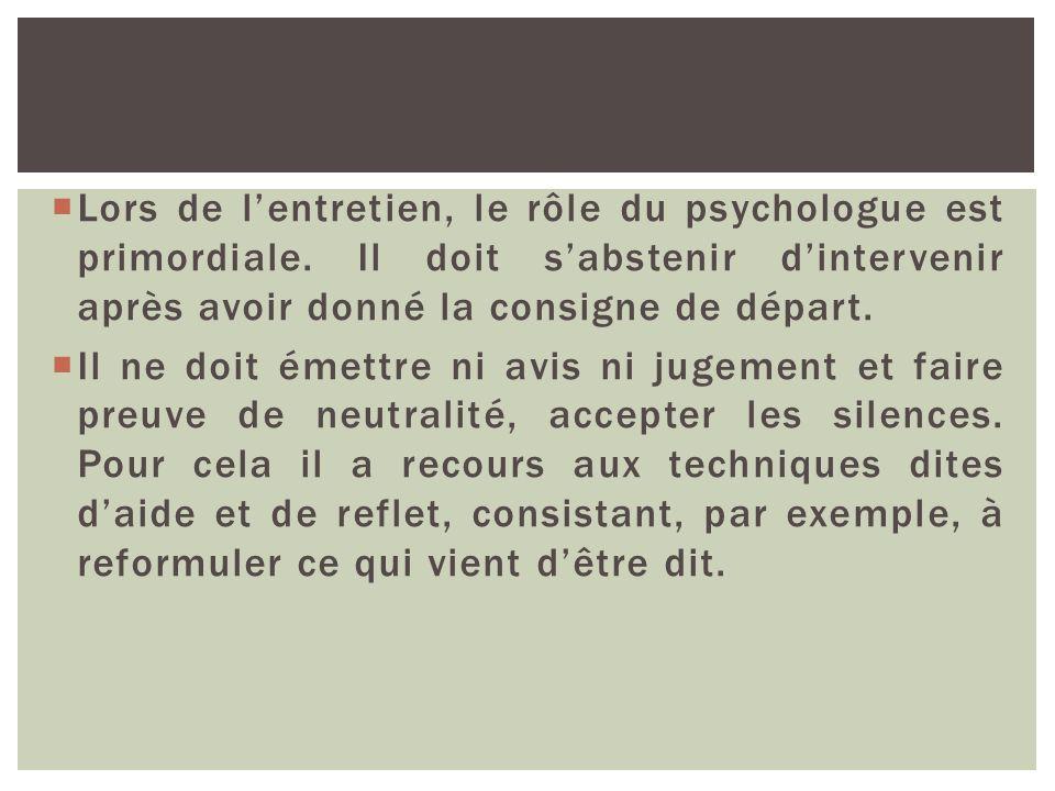 Lors de lentretien, le rôle du psychologue est primordiale. Il doit sabstenir dintervenir après avoir donné la consigne de départ. Il ne doit émettre