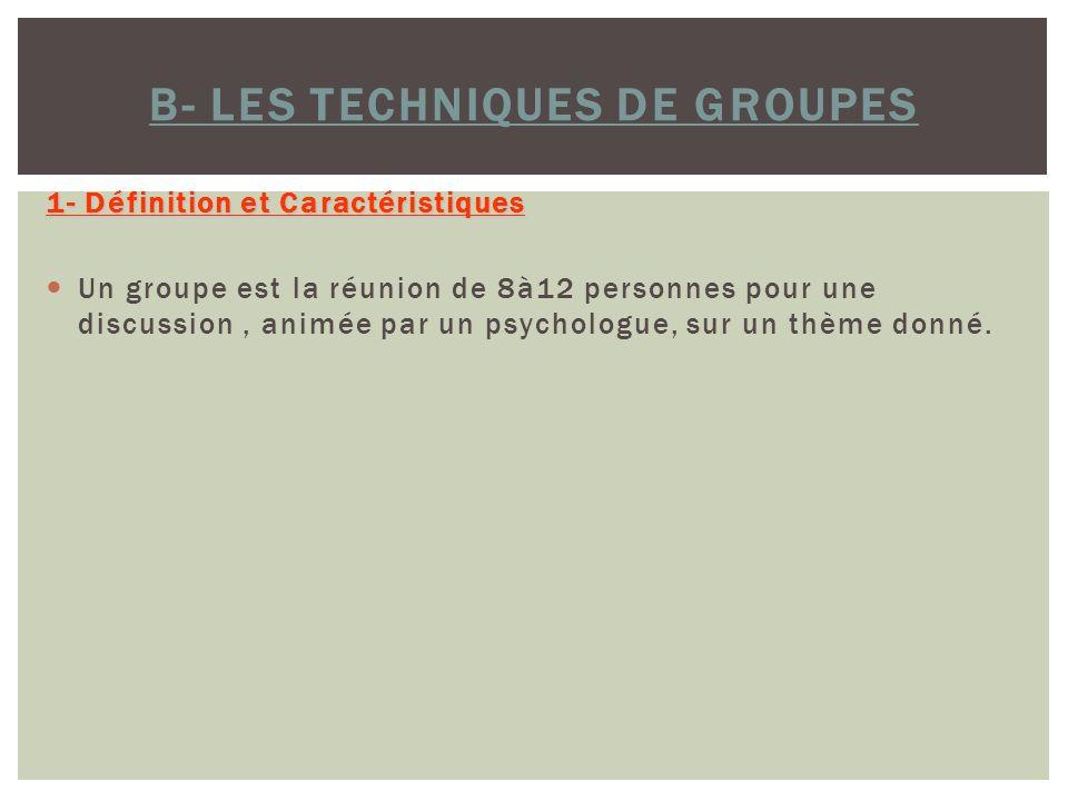 B- LES TECHNIQUES DE GROUPES 1- Définition et Caractéristiques Un groupe est la réunion de 8à12 personnes pour une discussion, animée par un psycholog