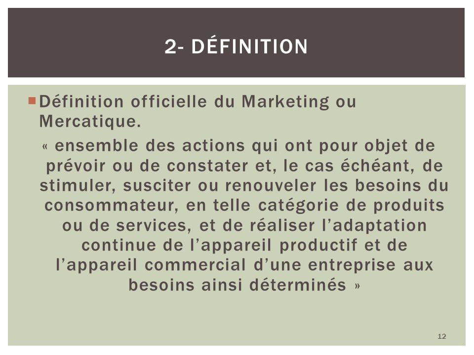 Définition officielle du Marketing ou Mercatique. « ensemble des actions qui ont pour objet de prévoir ou de constater et, le cas échéant, de stimuler